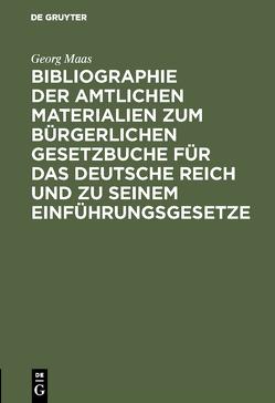 Bibliographie der amtlichen Materialien zum Bürgerlichen Gesetzbuche für das deutsche Reich und zu seinem Einführungsgesetze von Maas,  Georg