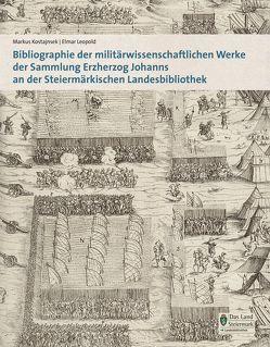 Bibliographie der militärwissenschaftlichen Werke der Sammlung Erzherzog Johanns an der Steiermärkischen Landesbibliothek von Kostajnsek,  Markus, Leopold,  Elmar