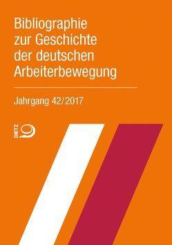 Bibliographie zur Geschichte der deutschen Arbeiterbewegung, Jahrgang 42 (2017) von Bibliothek der Friedrich-Ebert-Stiftung