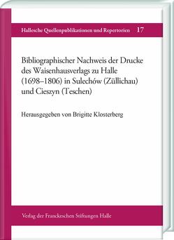 Bibliographischer Nachweis der Drucke des Waisenhausverlags zu Halle (1698-1806) in Sulechów (Züllichau) und Cieszyn (Teschen) von Klosterberg,  Brigitte