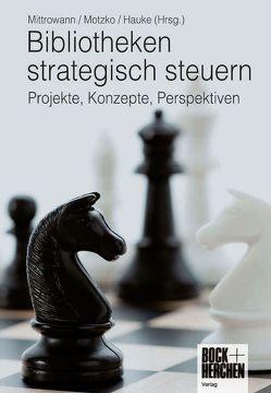Bibliotheken strategisch steuern von Hauke,  Petra, Mitrowann,  Andreas, Motzko,  Meinhard