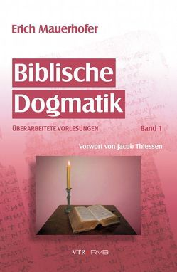 Biblische Dogmatik von Mauerhofer,  Erich, Mauerhofer,  Jonathan, Thiessen,  Jacob