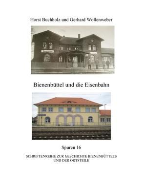 Bienenbüttel und die Eisenbahn von Buchholz,  Horst, Wollenweber,  Gerhard