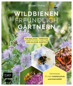 Wildbienenfreundlich gärtnern für Balkon, Terrasse und kleine Gärten von Oftring,  Bärbel