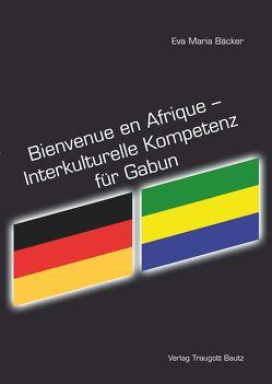 Bienvenue en Afrique – Interkulturelle Kompetenz für Gabun von Bäcker,  Eva Maria