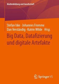 Big Data, Datafizierung und digitale Artefakte von Fromme,  Johannes, Iske,  Stefan, Verständig,  Dan, Wilde,  Katrin