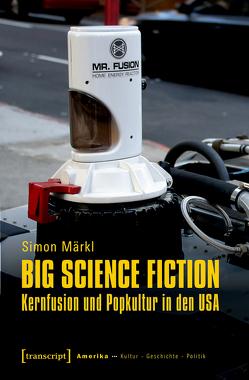 Big Science Fiction – Kernfusion und Popkultur in den USA von Märkl,  Simon
