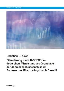 Bilanzierung nach IAS/IFRS im deutschen Mittelstand als Grundlage der Jahresabschlussanalyse im Rahmen des Bilanzratings nach Basel II von Groh,  Christian J.