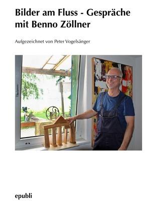 Bilder am Fluss – Gespräche mit Benno Zöllner von Vogelsänger,  Peter