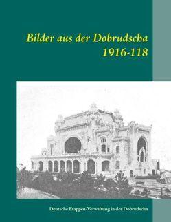 Bilder aus der Dobrudscha 1916-118 von Deutsche Etappen-Verwaltung in der Dobrudscha, Oertel,  Heinz-Jürgen