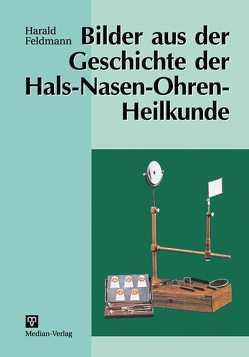 Bilder aus der Geschichte der Hals-Nasen-Ohren-Heilkunde von Feldmann,  Harald