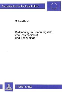 Bildfindung im Spannungsfeld von Existenzialität und Sensualität von Baum,  Mathias