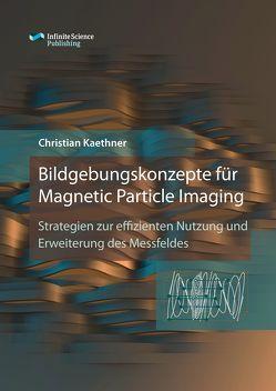 Bildgebungskonzepte für Magnetic Particle Imaging von Kaethner,  Christian