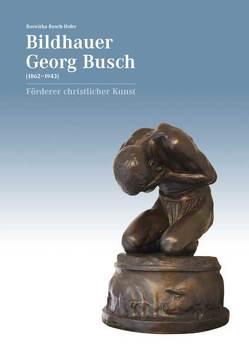 Bildhauer Georg Busch (1862–1943) – Förderer christlicher Kunst von Busch-Hofer,  Roswitha, Metz,  Christina, Schmid,  Michael A.