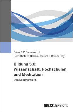 Bildung 5.0: Wissenschaft, Hochschulen und Meditation von Dievernich,  Frank E.P., Döben-Henisch,  Gerd-Dietrich, Frey,  Reiner