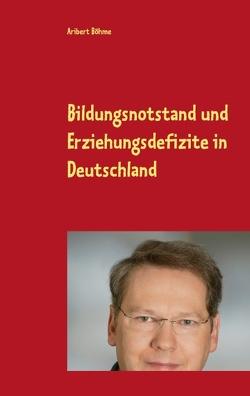 Bildungsnotstand und Erziehungsdefizite in Deutschland von Böhme,  Aribert