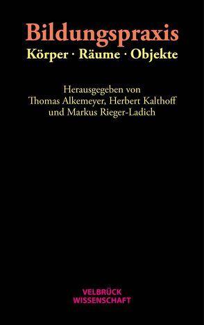 Bildungspraxis. Körper – Räume – Objekte von Alkemeyer,  Thomas, Kalthoff,  Herbert, Rieger-Ladich,  Markus