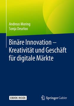 Binäre Innovation – Kreativität und Geschäft für digitale Märkte von Deurloo,  Sonja, Moring,  Andreas