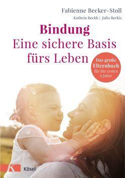 Bindung – eine sichere Basis fürs Leben von Becker-Stoll,  Fabienne, Beckh,  Kathrin, Berkic,  Julia