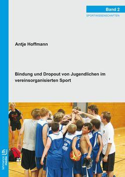 Bindung und Dropout von Jugendlichen im vereinsorganisierten Sport von Hoffmann,  Antje