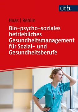 Bio-psycho-soziales betriebliches Gesundheitsmanagement für Sozial- und Gesundheitsberufe von Haas,  Ruth, Reblin,  Silke