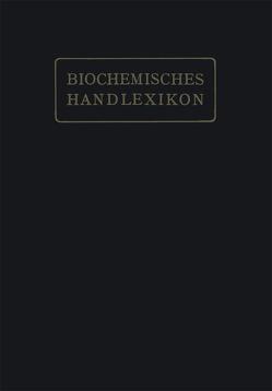 Biochemisches Handlexikon von Abderhalden,  Professor Dr. Emil, Altenburg,  H., Bang,  I., Bartelt,  K., Baum,  Fr., Brahm,  C., Cramer,  W., Dieterich,  K., Ditmar,  R., Dohrn,  M., Einbeck,  H., Euler,  H., Faust,  E. St., Funk,  C., Fürth,  O. v., Gerngroß,  O., Grafe,  V., Hesse,  O., Kautzsch,  K., Knoop,  Fr., Kobert,  R., Leimbach,  R., Lundberg,  J., Neubauer,  O., Neuberg,  C., Nierenstein,  M., Oesterle,  O. A., Osborne,  Th. B., Pincussohn,  L., Pringsheim,  H., Raske,  K., Reibold,  B. v., Rewald,  Br., Rollett,  A., Rona,  P., Rupe,  H., Samuely,  Fr., Scheibler,  H., Schmid,  J., Schmidt,  J., Schmitz,  E., Siegfried,  M., Strauss,  E., Thiele,  A., Trier,  G., Weichardt,  W., Willstätter,  R., Windaus,  A., Winterstein,  E., Witte,  E., Zemplén,  G., Zunz,  E.
