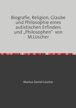 """Biografie, Religion, Glaube und Philosophie eines autistischen Erfinders und """"Philosophen"""" von M.Lüscher von Lüscher,  Markus Daniel, Mühlemann,  Rolf"""