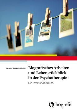Biografisches Arbeiten und Lebensrückblick in der Psychotherapie von Rabaioli-Fischer,  Barbara