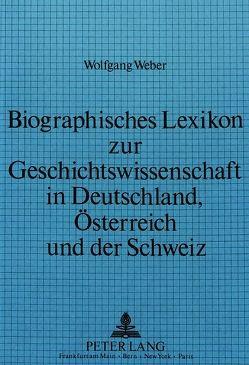 Biographisches Lexikon zur Geschichtswissenschaft in Deutschland, Österreich und der Schweiz von Weber,  Wolfgang