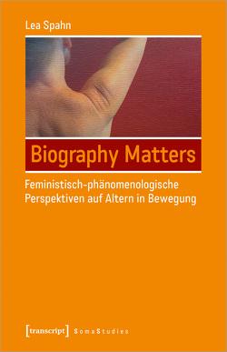 Biography Matters – Feministisch-phänomenologische Perspektiven auf Altern in Bewegung von Spahn,  Lea