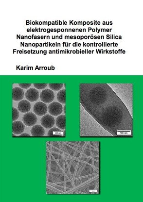 Biokompatible Komposite aus elektrogesponnenen Polymer Nanofasern und mesoporösen Silica Nanopartikeln für die kontrollierte Freisetzung antimikrobieller Wirkstoffe von Arroub,  Karim