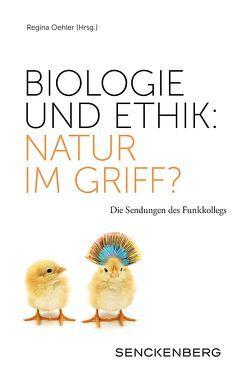 Biologie und Ethik: Natur im Griff? von Oehler,  Regina