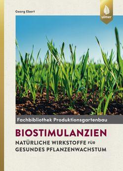 Biostimulantien – Natürliche Wirkstoffe für gesundes Pflanzenwachstum von Ebert,  Georg