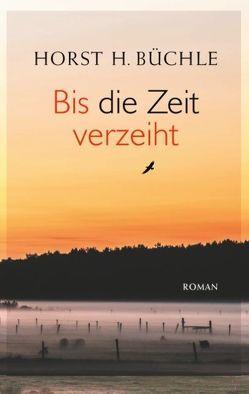 Bis die Zeit verzeiht von Büchle,  Horst H.