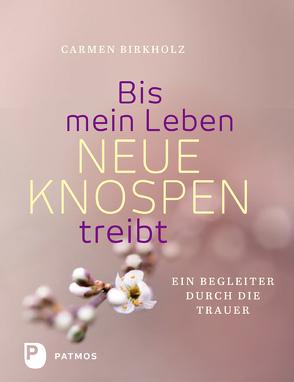 Bis mein Leben neue Knospen treibt von Birkholz,  Carmen