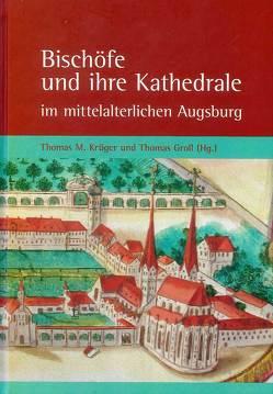 Bischöfe und ihre Kathedrale im mittelalterlichen Augsburg von Groll,  Thomas, Krüger,  Thomas M