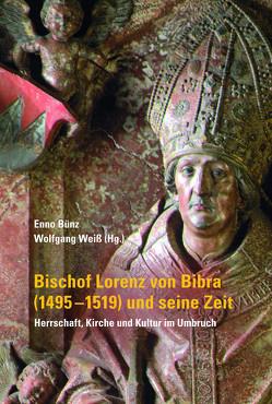 Bischof Lorenz von Bibra (1495-1519) und seine Zeit – Herrschaft, Kirche und Kultur im Umbruch von Bünz,  Enno, Weiß,  Wolfgang