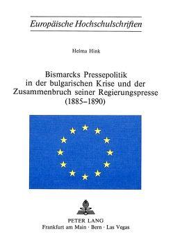 Bismarcks Pressepolitik in der bulgarischen Krise und der Zusammenbruch seiner Regierungspresse (1885-1890) von Hink,  Helma