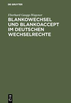 Blankowechsel und Blankoaccept im Deutschen Wechselrechte von Gaupp-Wagener,  Eberhard