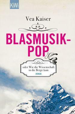 Blasmusikpop oder Wie die Wissenschaft in die Berge kam von Kaiser,  Vea