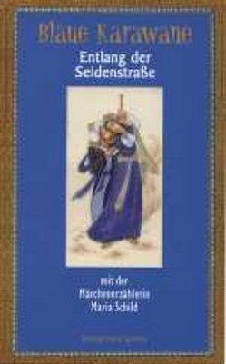 Blaue Karawane / Entlang der Seidenstraße mit der Märchenerzählerin Maria Schild von Schild,  Maria