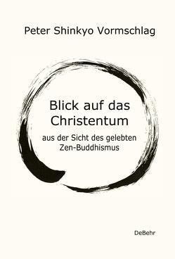 Blick auf das Christentum aus der Sicht des gelebten Zen-Buddhismus von Vormschlag,  Peter Shinkyo