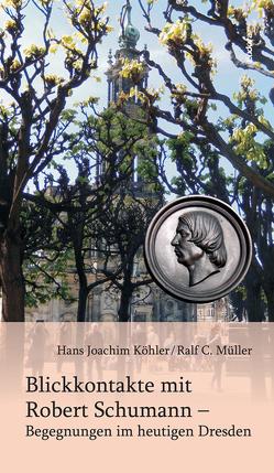 Blickkontakte mit Robert Schumann – Begegnungen im heutigen Dresden von Köhler,  Hans Joachim, Müller,  Ralf C