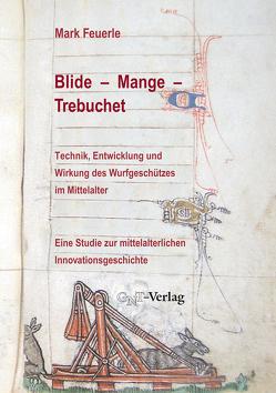 Blide – Mange – Trebuchet: Technik, Entwicklung und Wirkung des Wurfgeschützes im Mittelalter von Fahl-Dreger,  Axel, Feuerle,  Mark