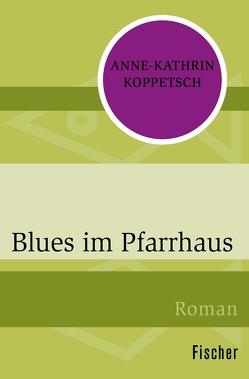 Blues im Pfarrhaus von Koppetsch,  Anne-Kathrin