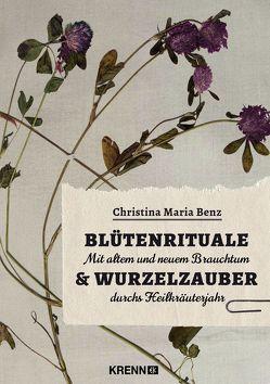 Blütenrituale & Wurzelzauber von Benz,  Christina Maria