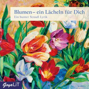 Blumen – ein Lächeln für Dich. Ein Strauß Lyrik von Rilke,  Rainer Maria, und viele mehr,  ...