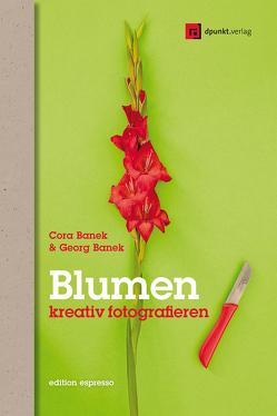Blumen kreativ fotografieren von Banek,  Cora, Banek,  Georg