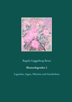 Blumenlegenden 2 von Guggisberg-Reust,  Regula