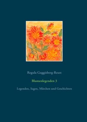 Blumenlegenden 3 von Guggisberg-Reust,  Regula